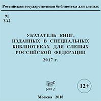Указатель книг, изданных в специальных библиотеках для слепых Российской Федерации. 2017 г.